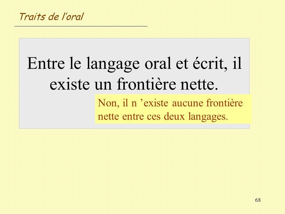 68 Entre le langage oral et écrit, il existe un frontière nette. Vrai / Faux ? Non, il n existe aucune frontière nette entre ces deux langages. Traits