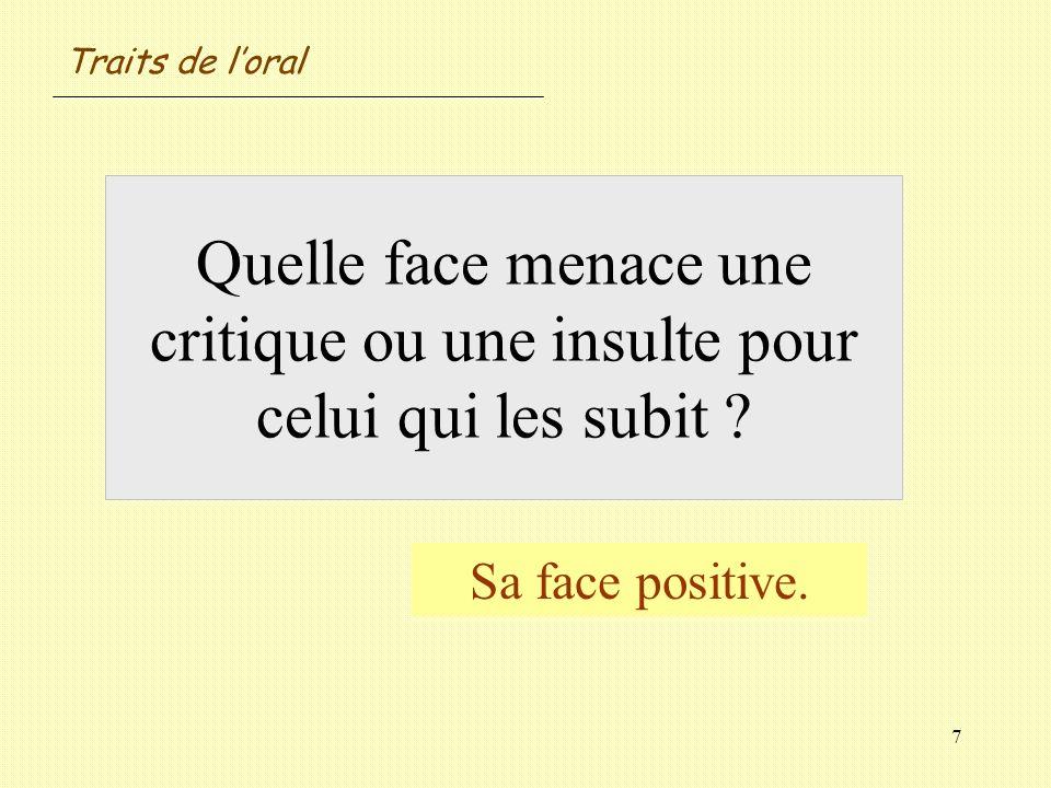 7 Quelle face menace une critique ou une insulte pour celui qui les subit ? Sa face positive. Traits de loral