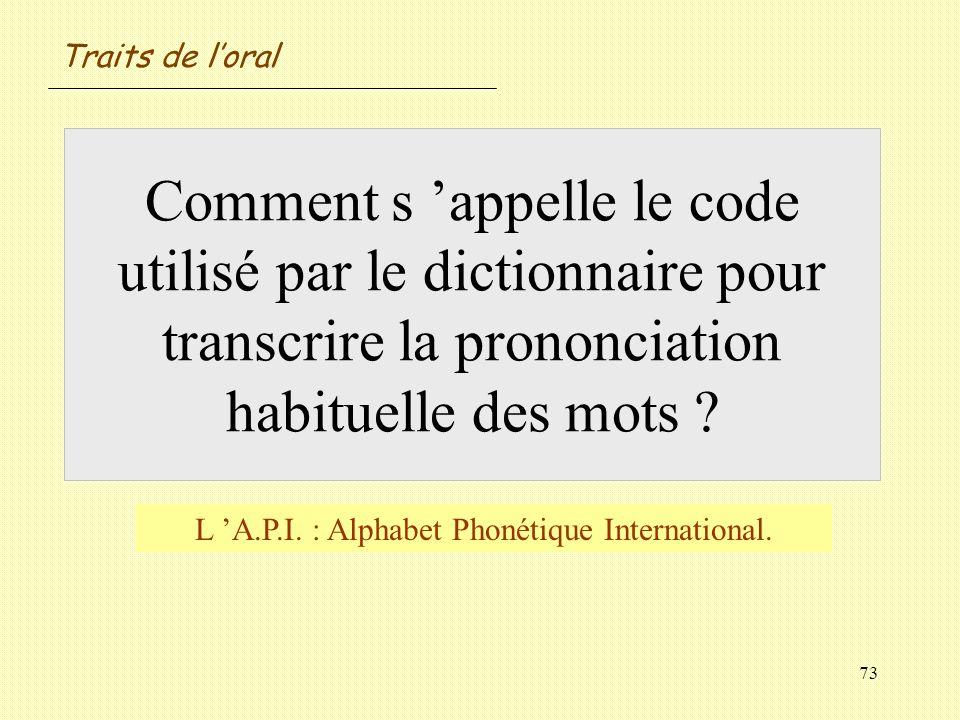 73 Comment s appelle le code utilisé par le dictionnaire pour transcrire la prononciation habituelle des mots ? L A.P.I. : Alphabet Phonétique Interna