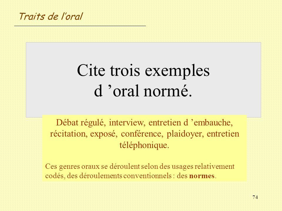 74 Cite trois exemples d oral normé. Débat régulé, interview, entretien d embauche, récitation, exposé, conférence, plaidoyer, entretien téléphonique.