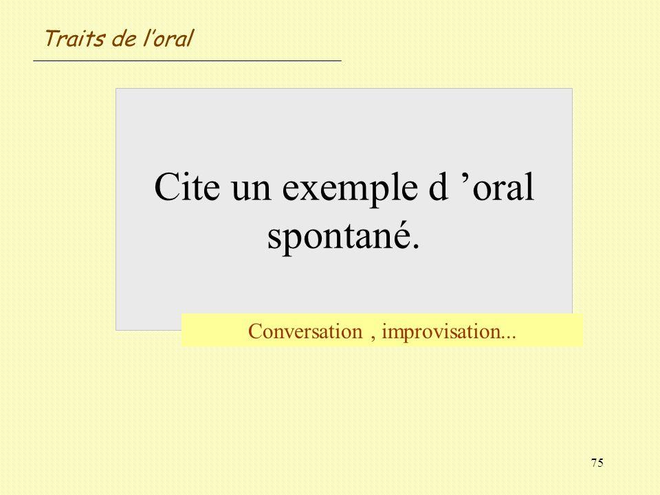 75 Cite un exemple d oral spontané. Conversation, improvisation... Traits de loral