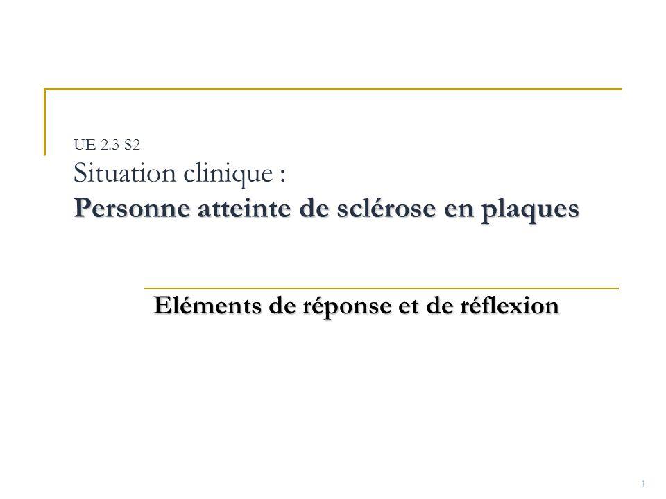 Personne atteinte de sclérose en plaques UE 2.3 S2 Situation clinique : Personne atteinte de sclérose en plaques Eléments de réponse et de réflexion 1