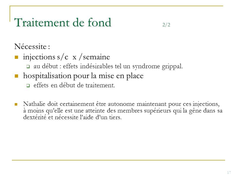 Traitement de fond 2/2 Nécessite : injections s/c x /semaine au début : effets indésirables tel un syndrome grippal. hospitalisation pour la mise en p