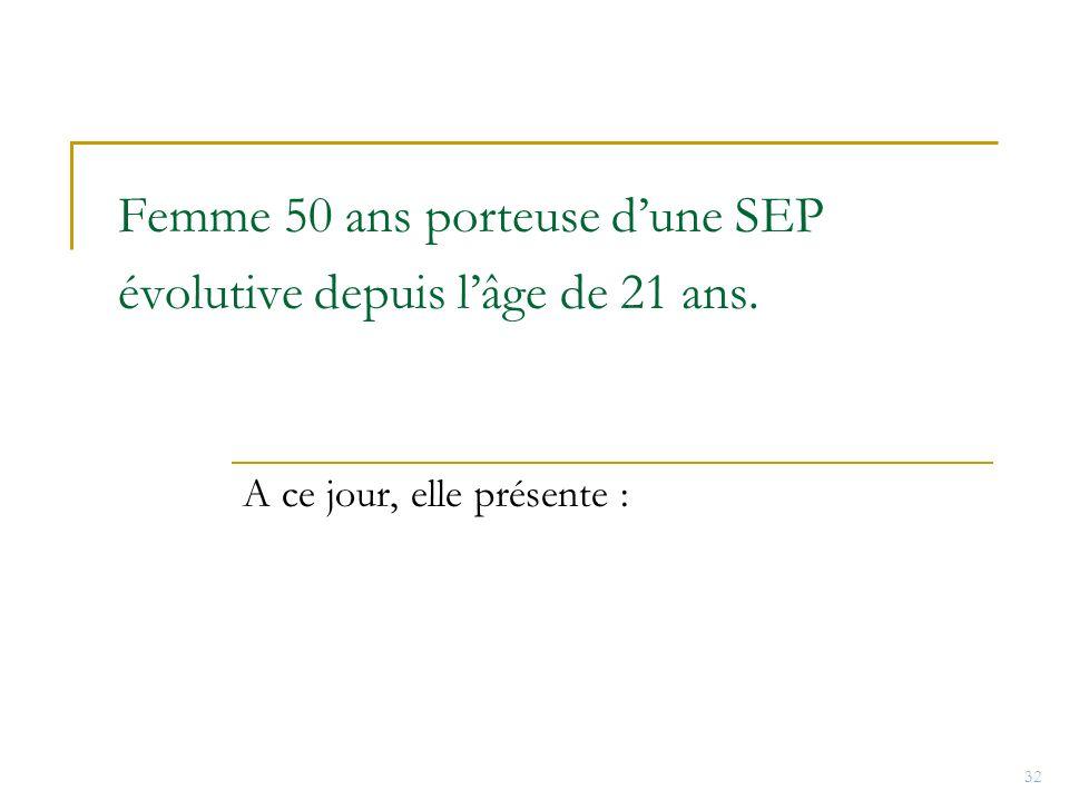 Femme 50 ans porteuse dune SEP évolutive depuis lâge de 21 ans. A ce jour, elle présente : 32
