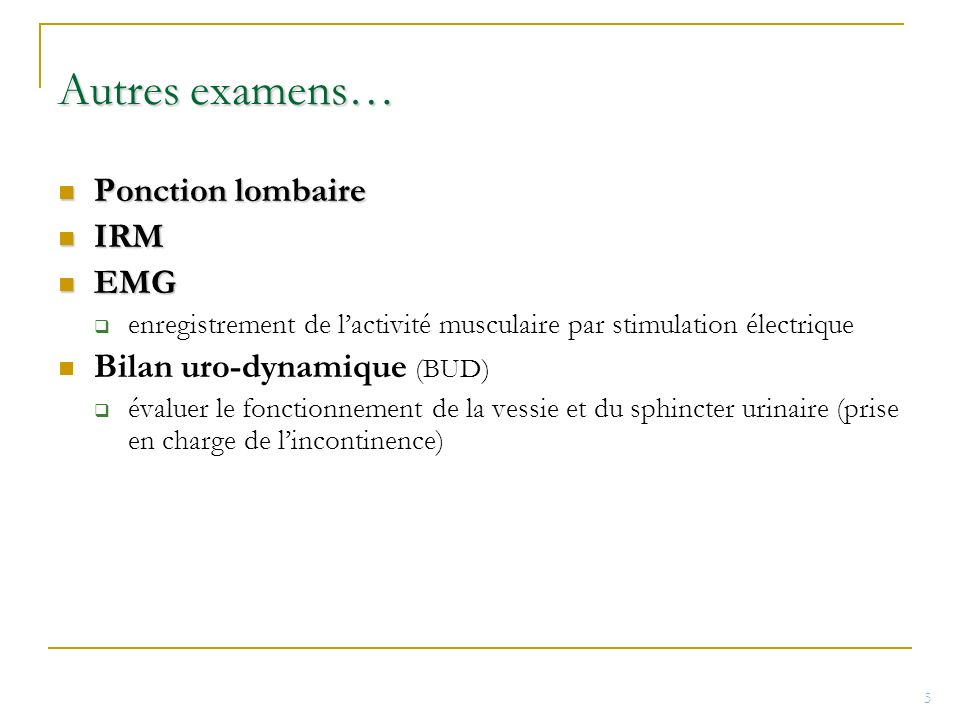 Autres examens… Ponction lombaire Ponction lombaire IRM IRM EMG EMG enregistrement de lactivité musculaire par stimulation électrique Bilan uro-dynami