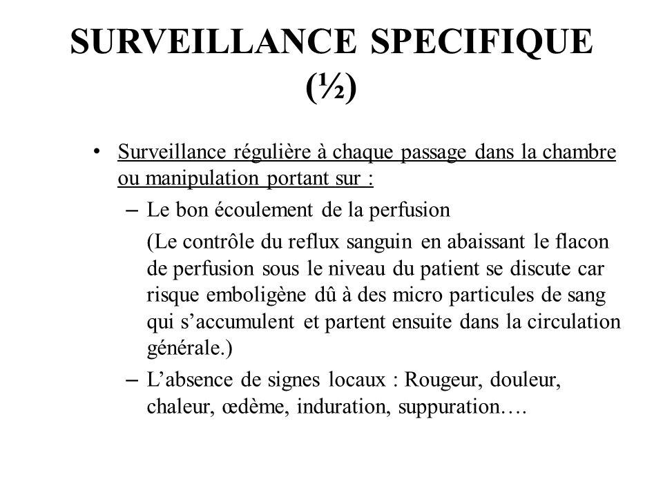SURVEILLANCE SPECIFIQUE (½) Surveillance régulière à chaque passage dans la chambre ou manipulation portant sur : – Le bon écoulement de la perfusion