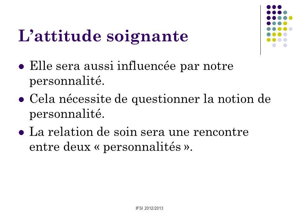 IFSI 2012/2013 Lattitude soignante Elle sera aussi influencée par notre personnalité. Cela nécessite de questionner la notion de personnalité. La rela