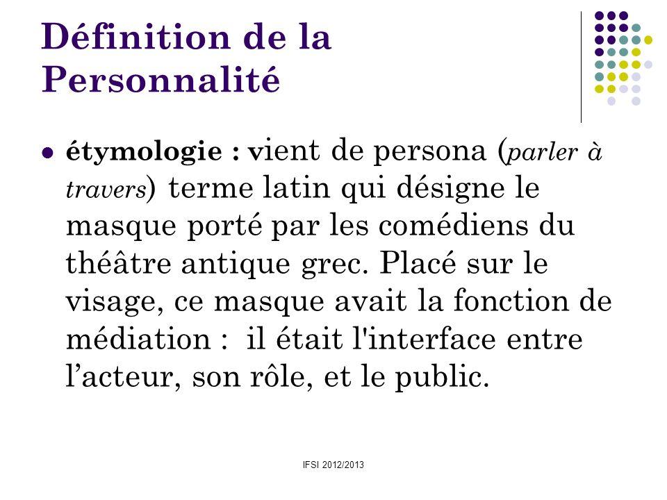 IFSI 2012/2013 Définition de la Personnalité étymologie : v ient de persona ( parler à travers ) terme latin qui désigne le masque porté par les coméd