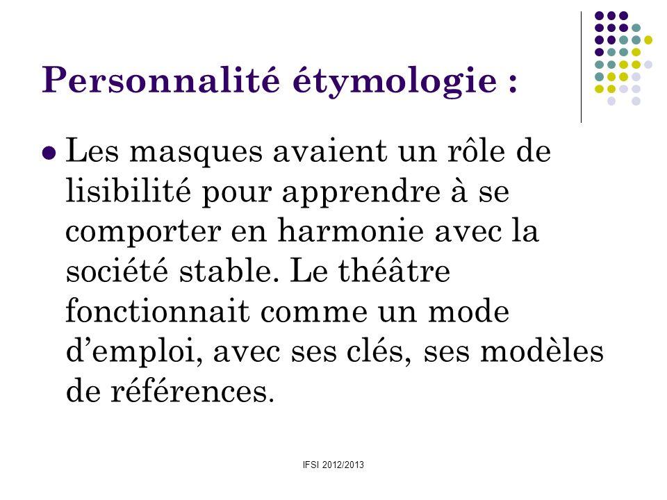 IFSI 2012/2013 Personnalité étymologie : Les masques avaient un rôle de lisibilité pour apprendre à se comporter en harmonie avec la société stable. L