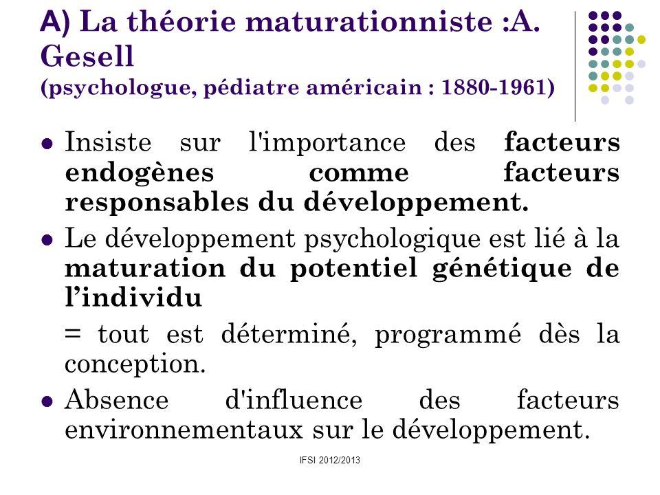 IFSI 2012/2013 A) La théorie maturationniste :A. Gesell (psychologue, pédiatre américain : 1880-1961) Insiste sur l'importance des facteurs endogènes