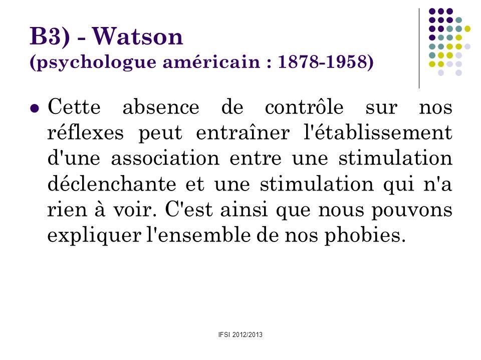 IFSI 2012/2013 B3) - Watson (psychologue américain : 1878-1958) Cette absence de contrôle sur nos réflexes peut entraîner l'établissement d'une associ
