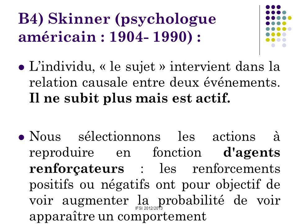 IFSI 2012/2013 B4) Skinner (psychologue américain : 1904- 1990) : Lindividu, « le sujet » intervient dans la relation causale entre deux événements. I