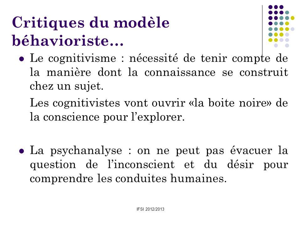 IFSI 2012/2013 Critiques du modèle béhavioriste… Le cognitivisme : nécessité de tenir compte de la manière dont la connaissance se construit chez un s
