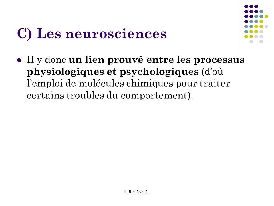 IFSI 2012/2013 C) Les neurosciences Il y donc un lien prouvé entre les processus physiologiques et psychologiques (doù lemploi de molécules chimiques