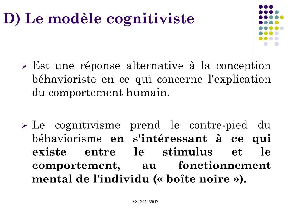 IFSI 2012/2013 D) Le modèle cognitiviste Est une réponse alternative à la conception béhavioriste en ce qui concerne l'explication du comportement hum