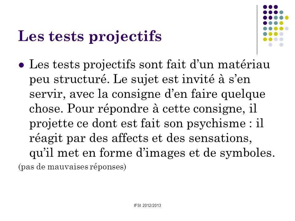 IFSI 2012/2013 Les tests projectifs Les tests projectifs sont fait dun matériau peu structuré. Le sujet est invité à sen servir, avec la consigne den