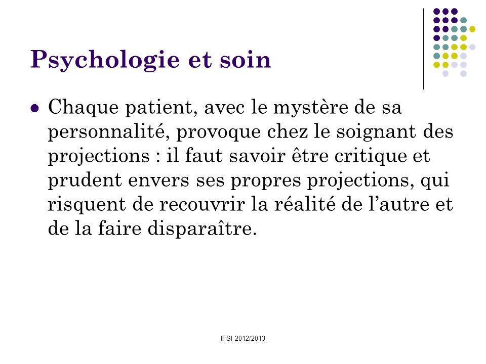 IFSI 2012/2013 Psychologie et soin Chaque patient, avec le mystère de sa personnalité, provoque chez le soignant des projections : il faut savoir être
