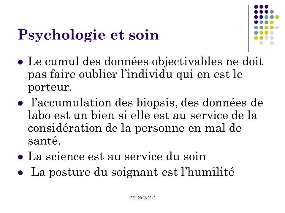 IFSI 2012/2013 Psychologie et soin Le cumul des données objectivables ne doit pas faire oublier lindividu qui en est le porteur. laccumulation des bio