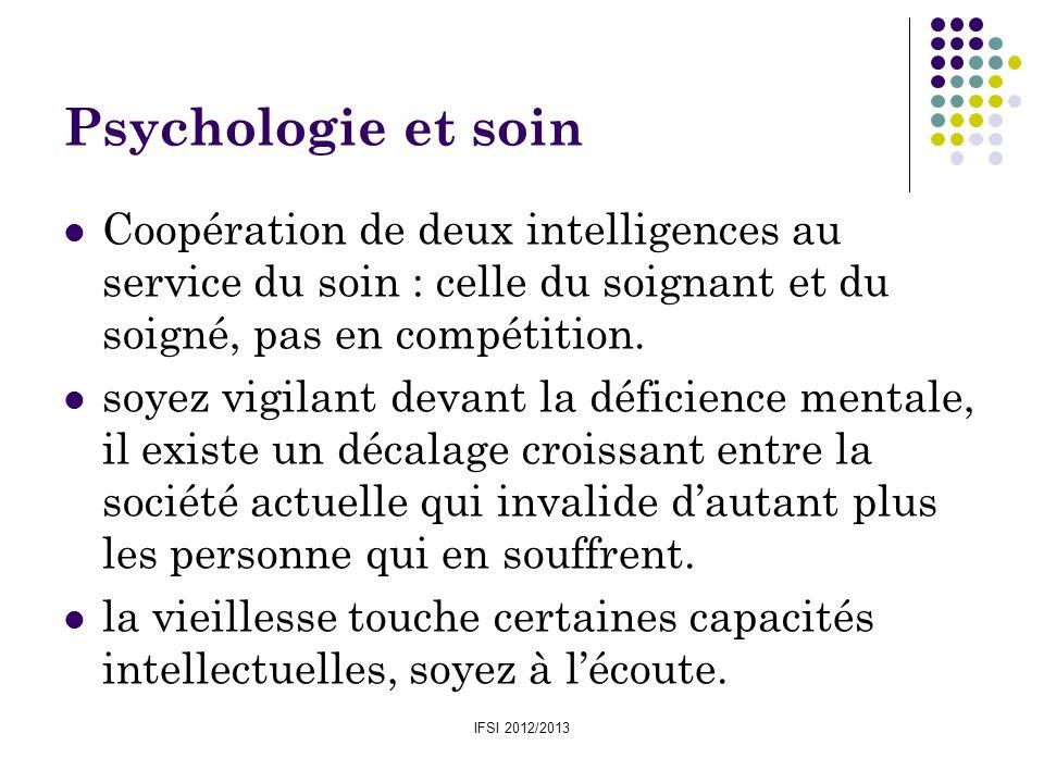 IFSI 2012/2013 Psychologie et soin Coopération de deux intelligences au service du soin : celle du soignant et du soigné, pas en compétition. soyez vi