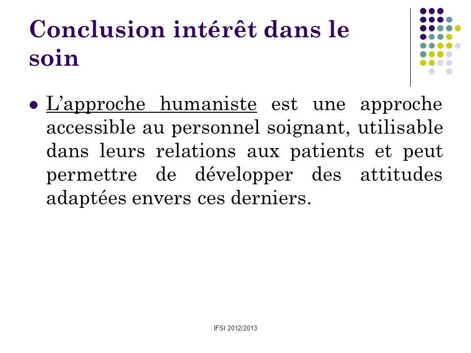 IFSI 2012/2013 Conclusion intérêt dans le soin Lapproche humaniste est une approche accessible au personnel soignant, utilisable dans leurs relations