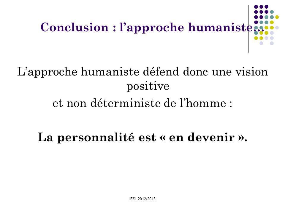 IFSI 2012/2013 Lapproche humaniste défend donc une vision positive et non déterministe de lhomme : La personnalité est « en devenir ». Conclusion : la