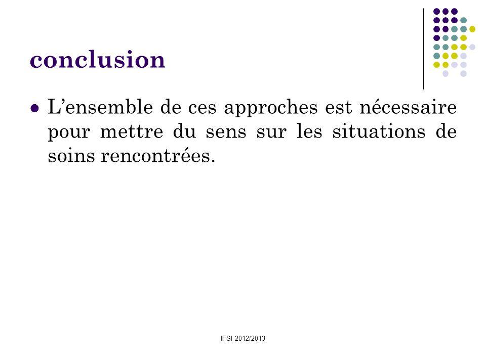 IFSI 2012/2013 conclusion Lensemble de ces approches est nécessaire pour mettre du sens sur les situations de soins rencontrées.
