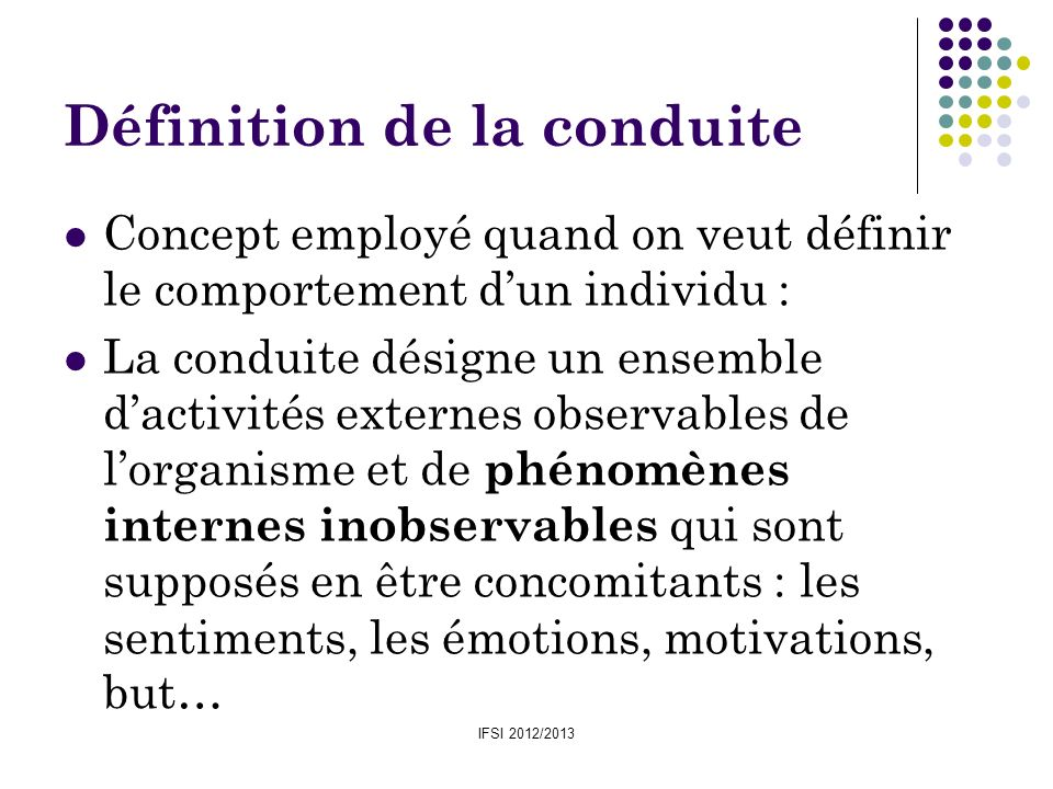 IFSI 2012/2013 Définition de la conduite Concept employé quand on veut définir le comportement dun individu : La conduite désigne un ensemble dactivit