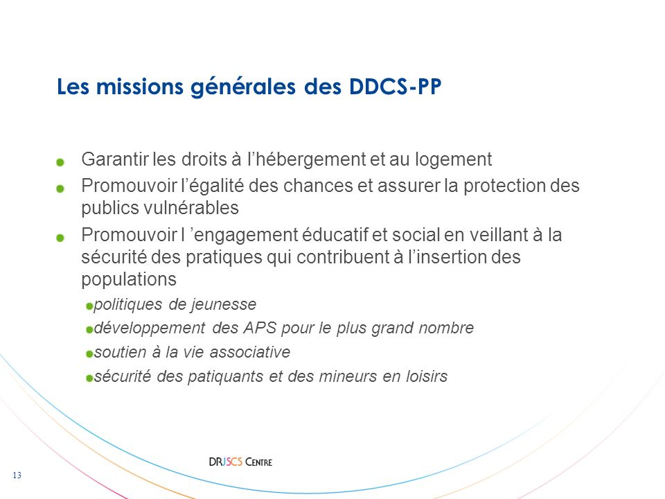 13 Les missions générales des DDCS-PP Garantir les droits à lhébergement et au logement Promouvoir légalité des chances et assurer la protection des p