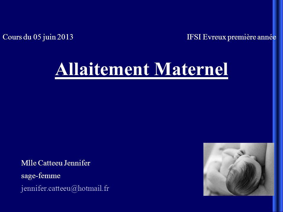 Cours du 05 juin 2013 IFSI Evreux première année Allaitement Maternel Mlle Catteeu Jennifer sage-femme jennifer.catteeu@hotmail.fr