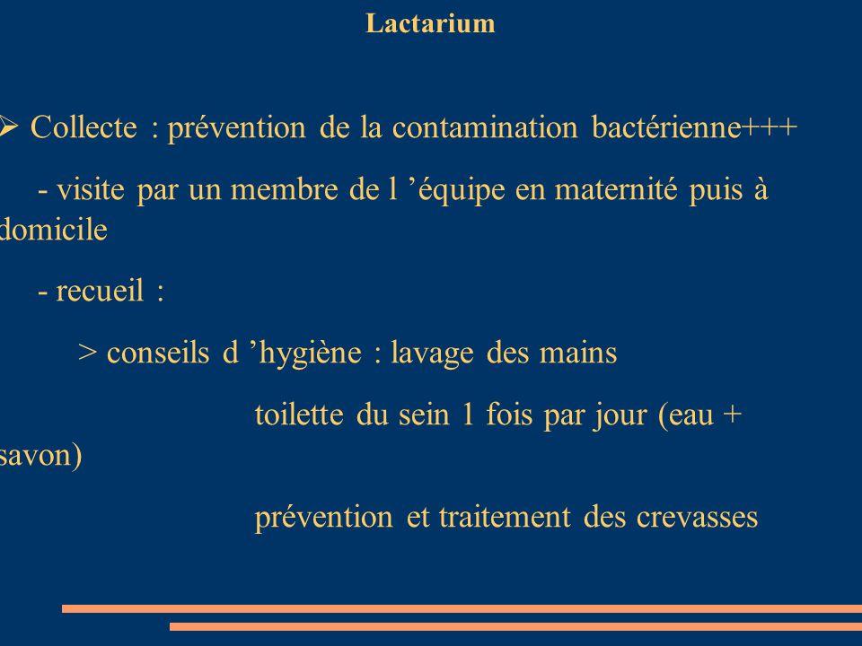 Lactarium Collecte : prévention de la contamination bactérienne+++ - visite par un membre de l équipe en maternité puis à domicile - recueil : > conse
