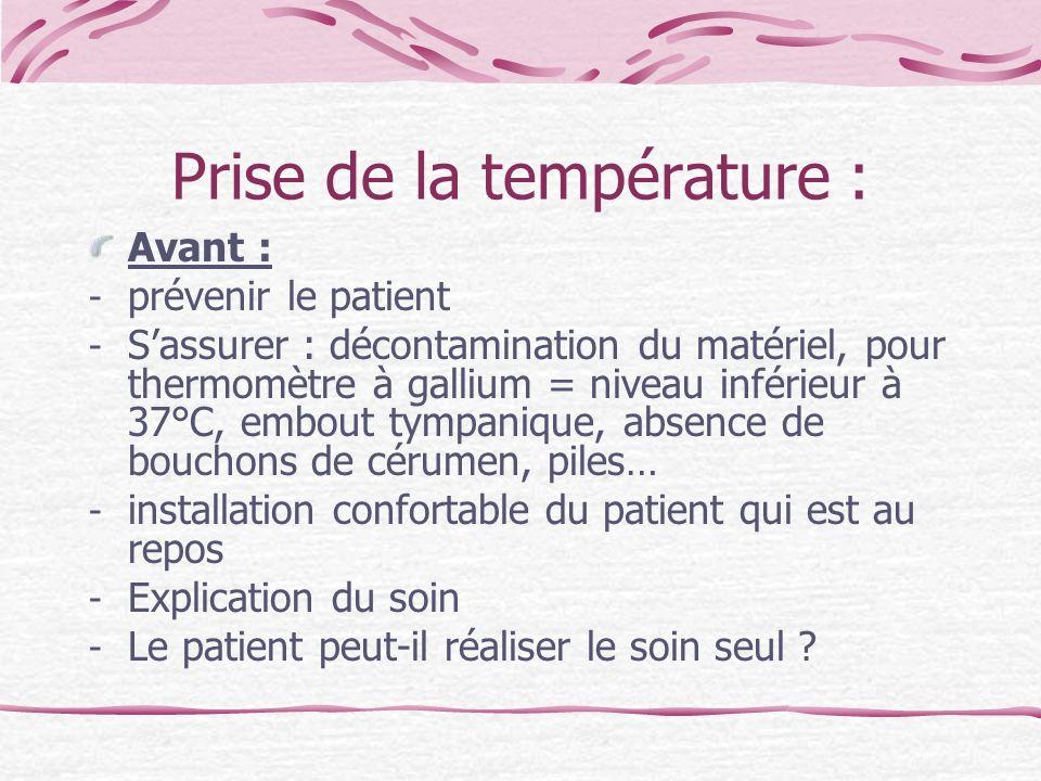Prise de la température : Avant : - prévenir le patient - Sassurer : décontamination du matériel, pour thermomètre à gallium = niveau inférieur à 37°C