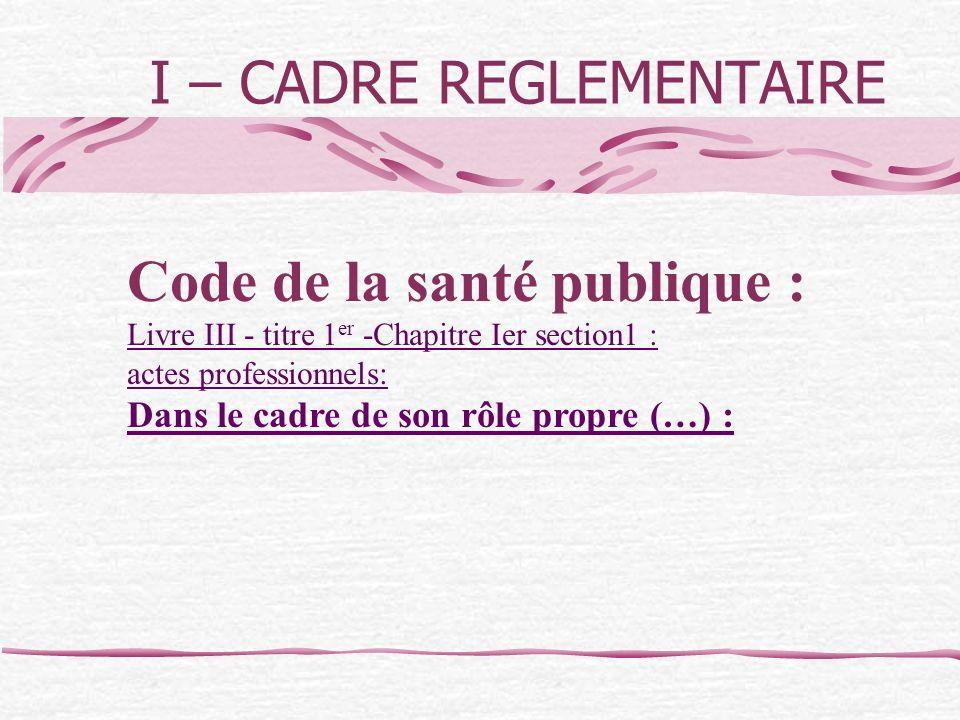 I – CADRE REGLEMENTAIRE Code de la santé publique : Livre III - titre 1 er -Chapitre Ier section1 : actes professionnels: Dans le cadre de son rôle pr