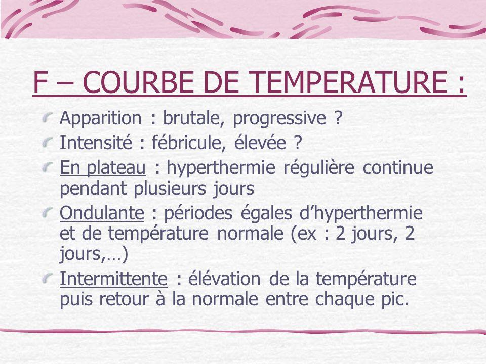 F – COURBE DE TEMPERATURE : Apparition : brutale, progressive ? Intensité : fébricule, élevée ? En plateau : hyperthermie régulière continue pendant p