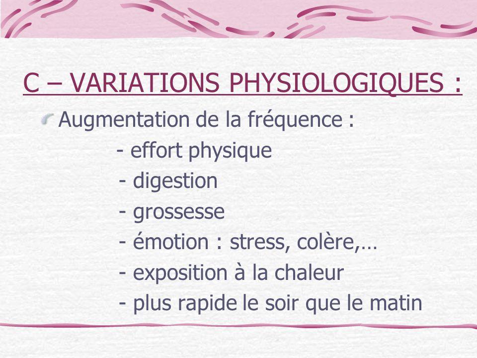 C – VARIATIONS PHYSIOLOGIQUES : Augmentation de la fréquence : - effort physique - digestion - grossesse - émotion : stress, colère,… - exposition à l