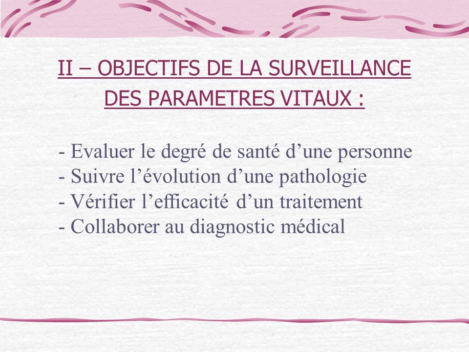 II – OBJECTIFS DE LA SURVEILLANCE DES PARAMETRES VITAUX : - Evaluer le degré de santé dune personne - Suivre lévolution dune pathologie - Vérifier lef