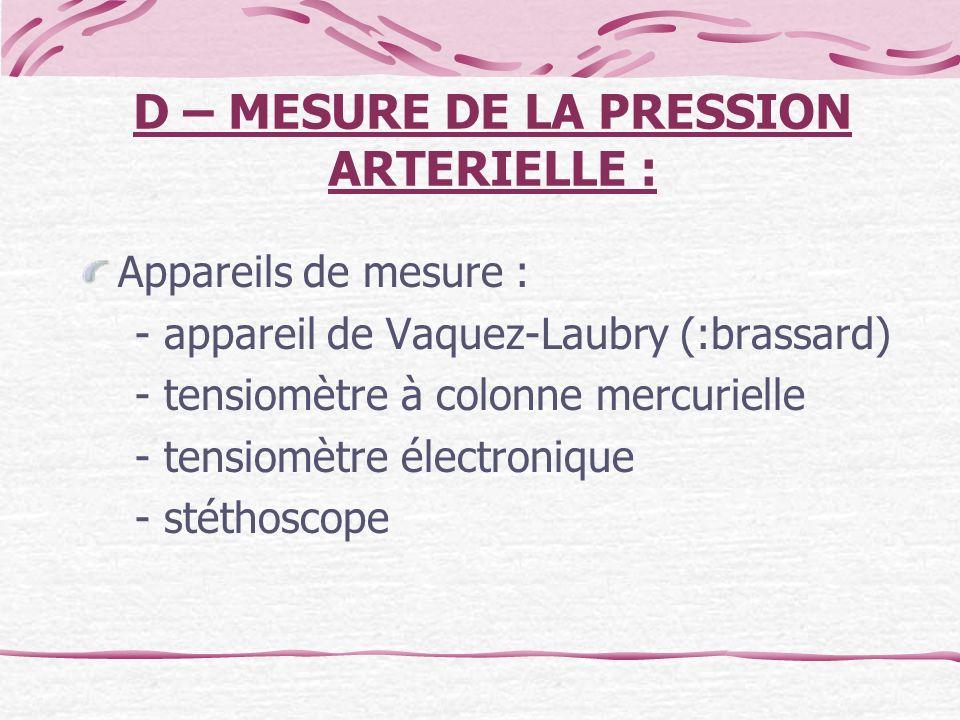D – MESURE DE LA PRESSION ARTERIELLE : Appareils de mesure : - appareil de Vaquez-Laubry (:brassard) - tensiomètre à colonne mercurielle - tensiomètre