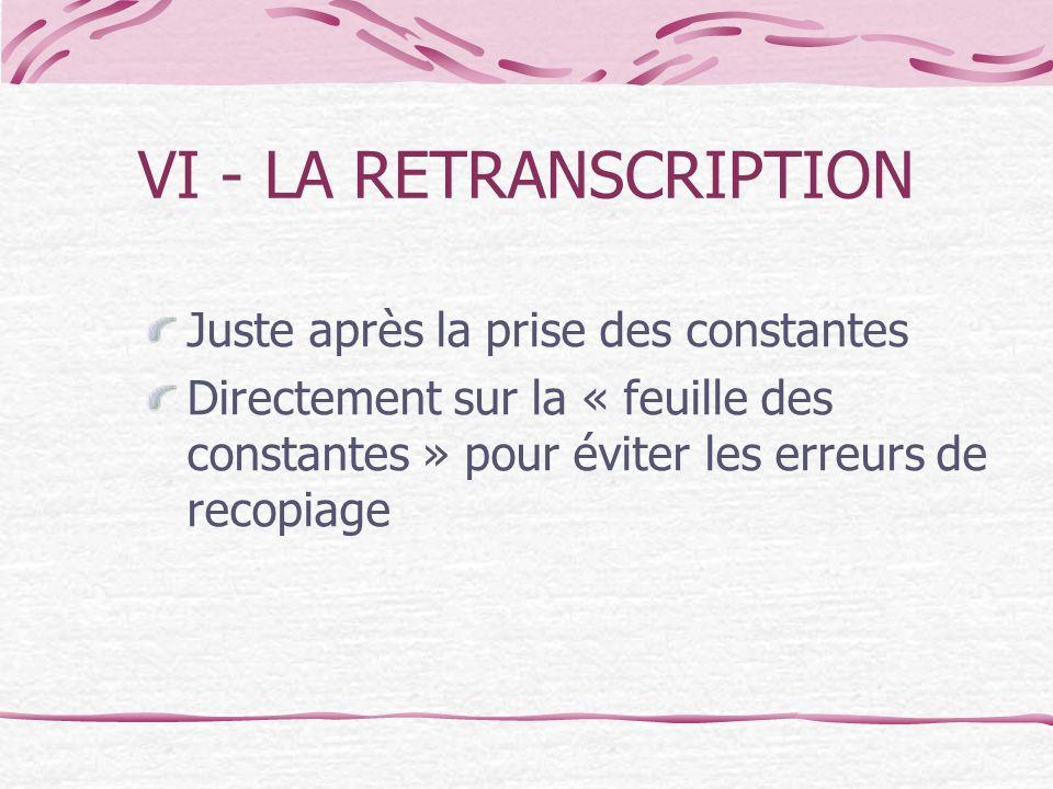Juste après la prise des constantes Directement sur la « feuille des constantes » pour éviter les erreurs de recopiage VI - LA RETRANSCRIPTION