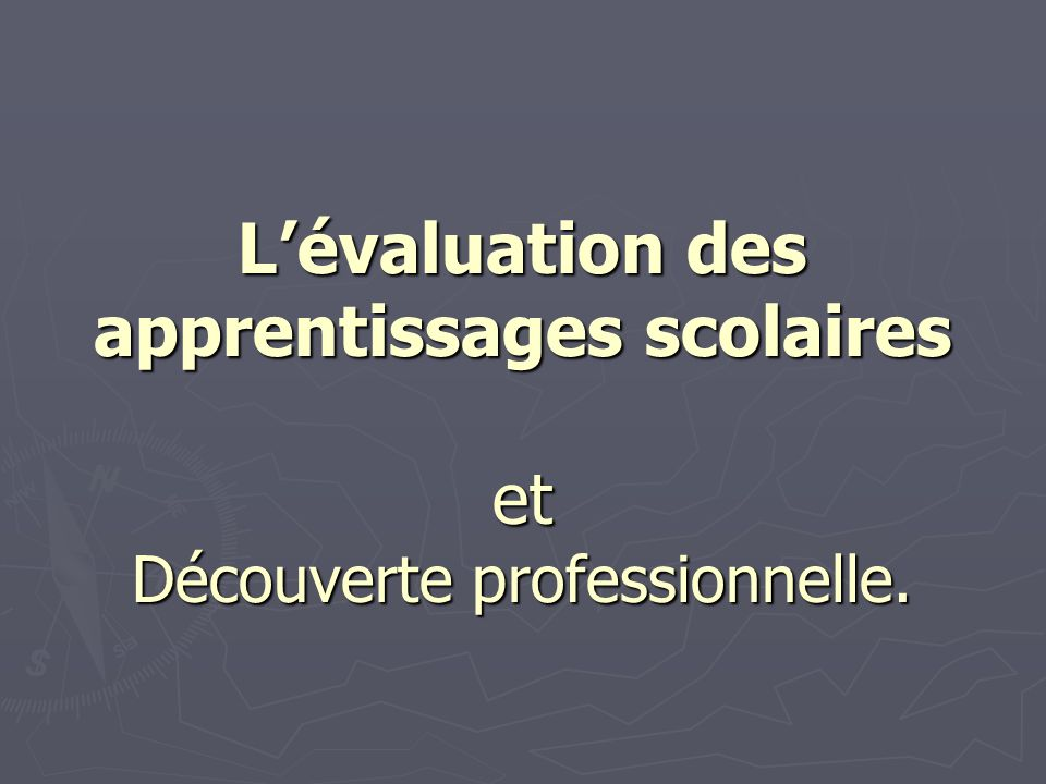 Lévaluation des apprentissages scolaires et Découverte professionnelle.