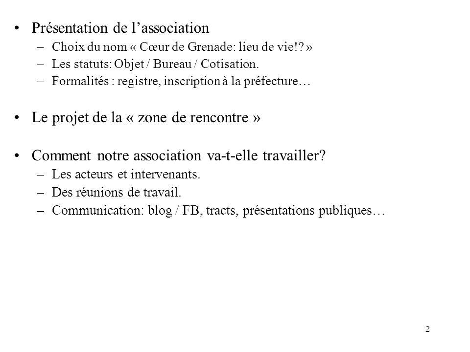 2 Présentation de lassociation –Choix du nom « Cœur de Grenade: lieu de vie!? » –Les statuts: Objet / Bureau / Cotisation. –Formalités : registre, ins