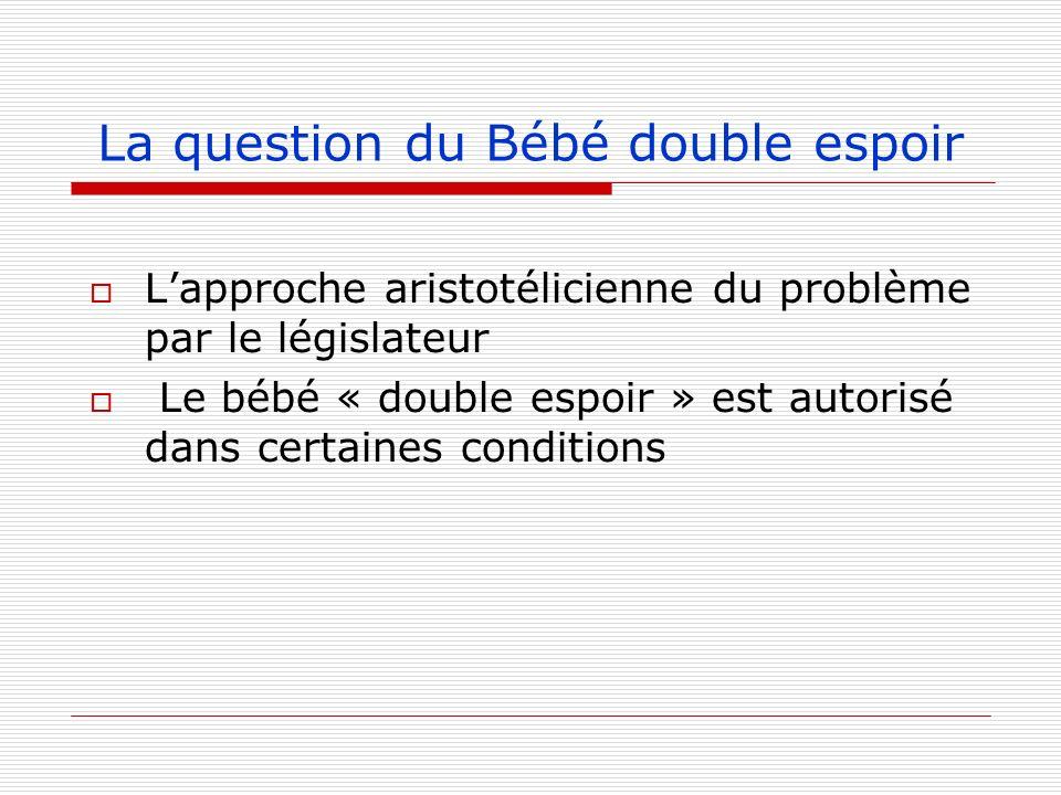 La question du Bébé double espoir Lapproche aristotélicienne du problème par le législateur Le bébé « double espoir » est autorisé dans certaines cond
