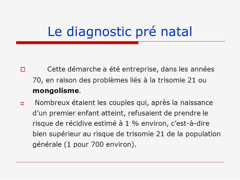 Le diagnostic pré natal Cette démarche a été entreprise, dans les années 70, en raison des problèmes liés à la trisomie 21 ou mongolisme. Nombreux éta