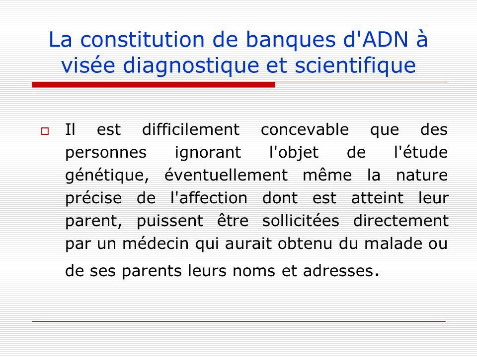 La constitution de banques d'ADN à visée diagnostique et scientifique Il est difficilement concevable que des personnes ignorant l'objet de l'étude gé