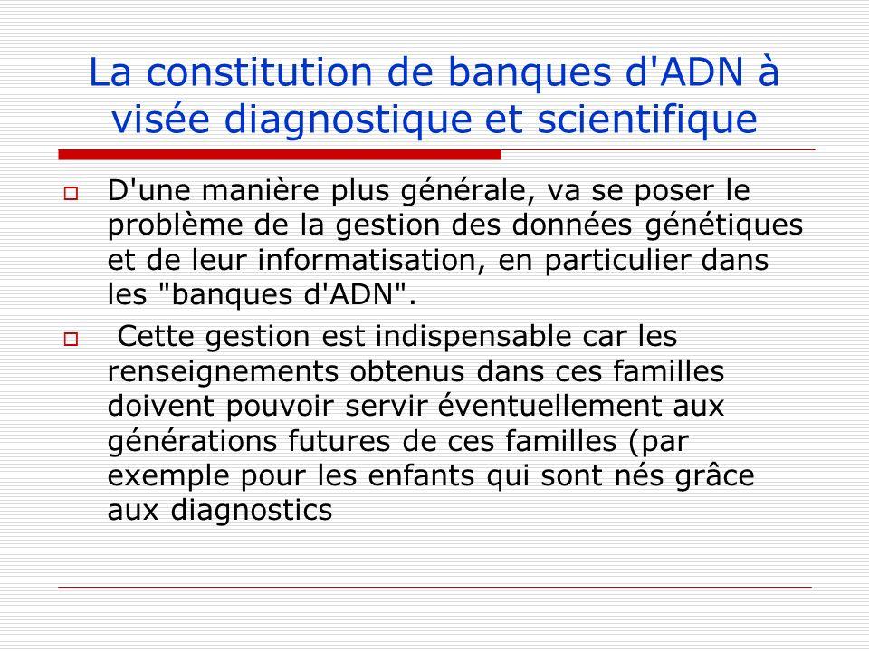 La constitution de banques d'ADN à visée diagnostique et scientifique D'une manière plus générale, va se poser le problème de la gestion des données g