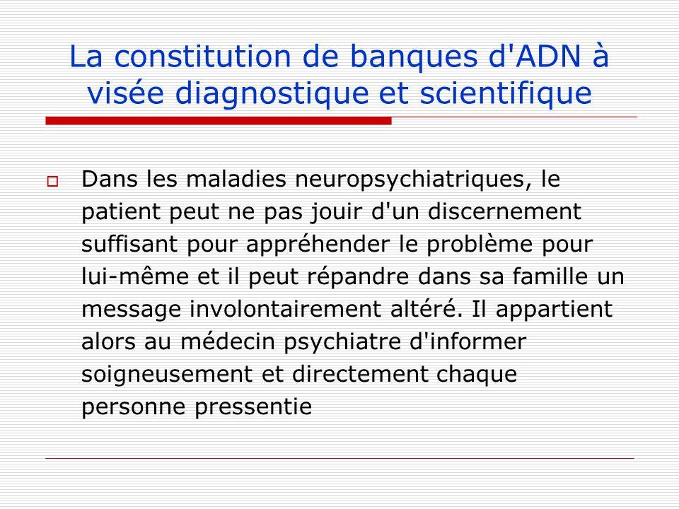 La constitution de banques d'ADN à visée diagnostique et scientifique Dans les maladies neuropsychiatriques, le patient peut ne pas jouir d'un discern