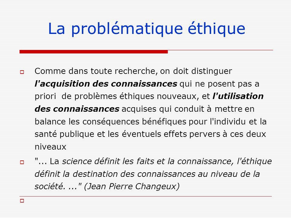 La problématique éthique Comme dans toute recherche, on doit distinguer l'acquisition des connaissances qui ne posent pas a priori de problèmes éthiqu