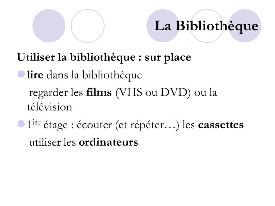 La Bibliothèque Utiliser la bibliothèque : sur place lire dans la bibliothèque regarder les films (VHS ou DVD) ou la télévision 1 ier étage : écouter (et répéter…) les cassettes utiliser les ordinateurs