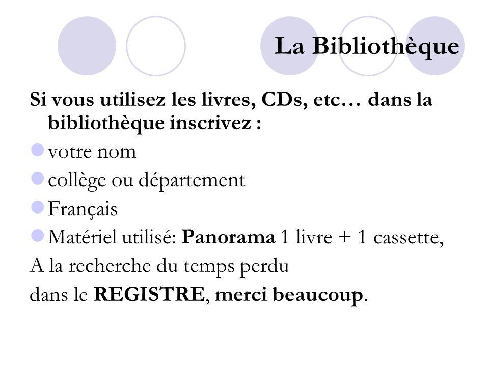 La Bibliothèque Si vous utilisez les livres, CDs, etc… dans la bibliothèque inscrivez : votre nom collège ou département Français Matériel utilisé: Panorama 1 livre + 1 cassette, A la recherche du temps perdu dans le REGISTRE, merci beaucoup.