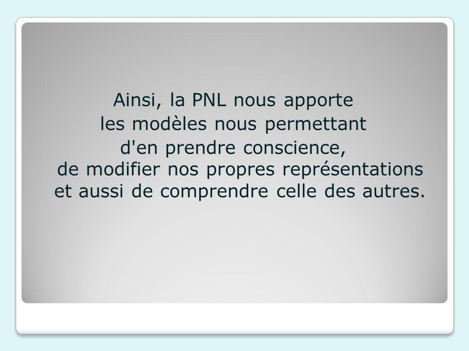 Ainsi, la PNL nous apporte les modèles nous permettant d'en prendre conscience, de modifier nos propres représentations et aussi de comprendre celle d