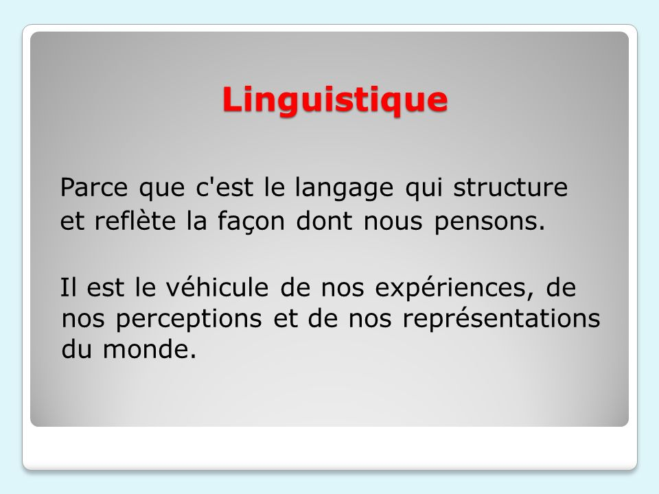 Linguistique Parce que c'est le langage qui structure et reflète la façon dont nous pensons. Il est le véhicule de nos expériences, de nos perceptions