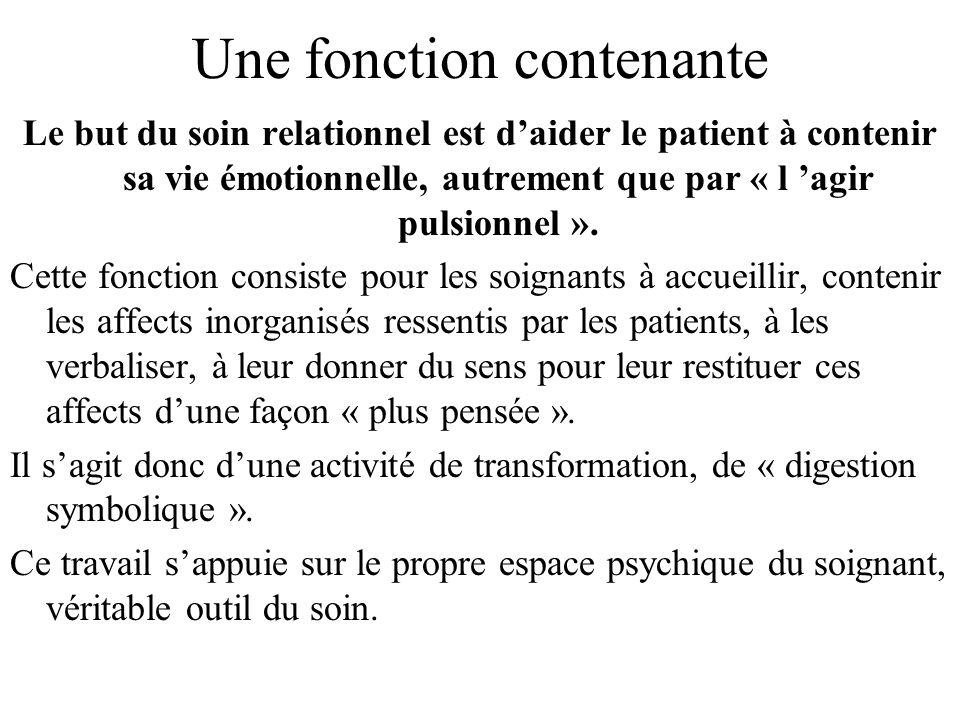 Une fonction contenante Le but du soin relationnel est daider le patient à contenir sa vie émotionnelle, autrement que par « l agir pulsionnel ». Cett